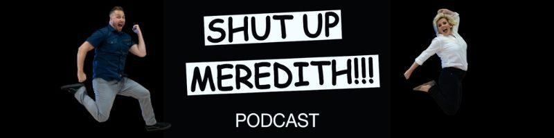 Shut Up Meredith Pod Cast